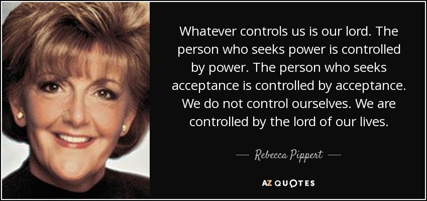 Whatever controls us is our lord. The person who seeks power is controlled by power. The person who seeks acceptance is controlled by acceptance. We do not control ourselves. We are controlled by the lord of our lives. - Rebecca Pippert