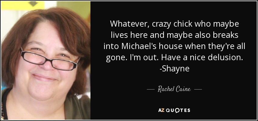 Whatever, crazy chick who maybe lives here and maybe also breaks into Michael's house when they're all gone. I'm out. Have a nice delusion. -Shayne - Rachel Caine