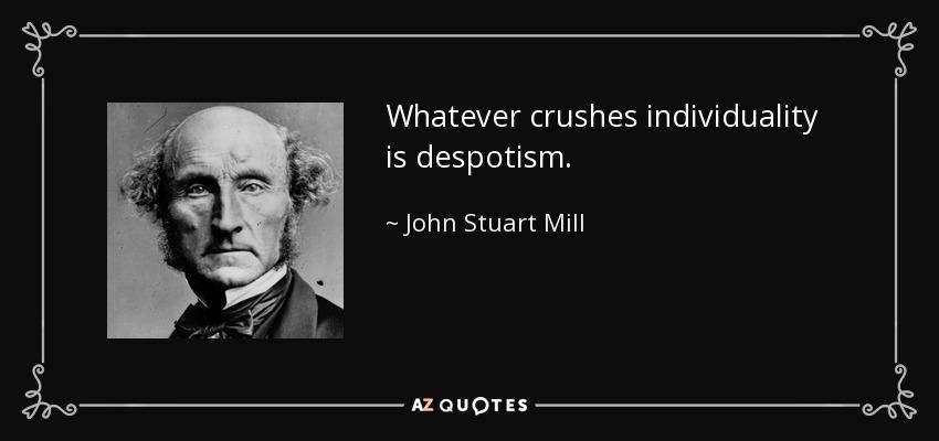 Whatever crushes individuality is despotism. - John Stuart Mill