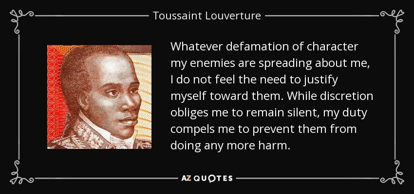 Whatever defamation of character my enemies are spreading about me, I do not feel the need to justify myself toward them. While discretion obliges me to remain silent, my duty compels me to prevent them from doing any more harm. - Toussaint Louverture