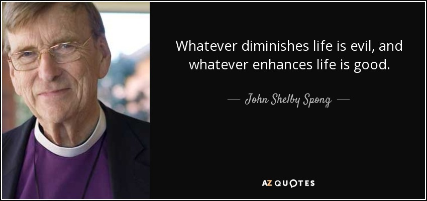Whatever diminishes life is evil, and whatever enhances life is good. - John Shelby Spong