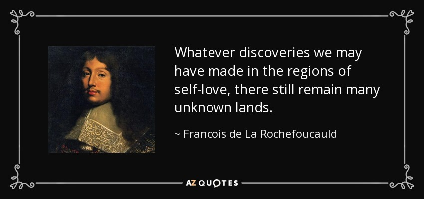 Whatever discoveries we may have made in the regions of self-love, there still remain many unknown lands. - Francois de La Rochefoucauld