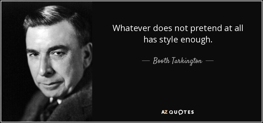 Whatever does not pretend at all has style enough. - Booth Tarkington