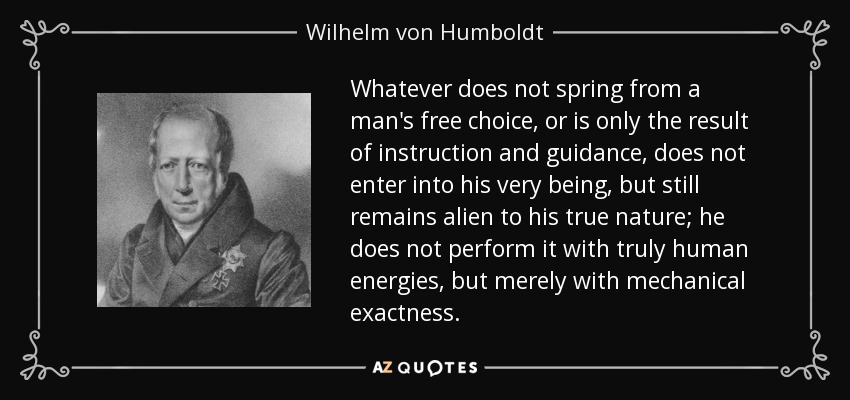 Whatever does not spring from a man's free choice, or is only the result of instruction and guidance, does not enter into his very being, but still remains alien to his true nature; he does not perform it with truly human energies, but merely with mechanical exactness. - Wilhelm von Humboldt