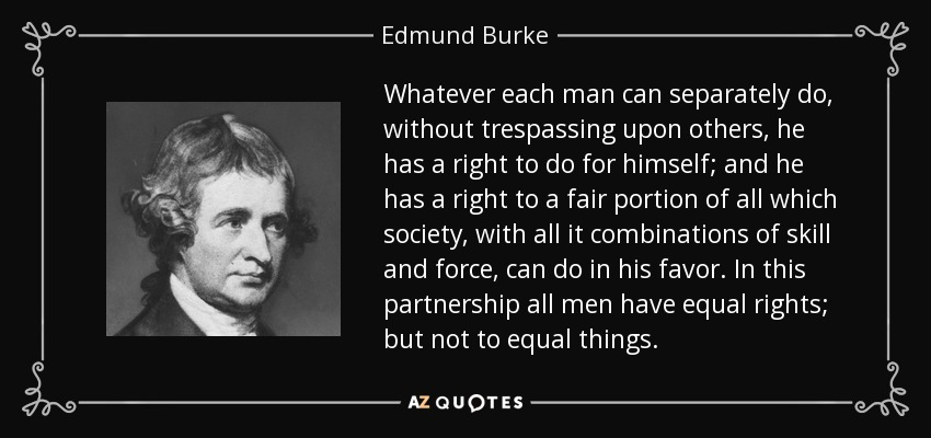 Whatever each man can separately do, without trespassing upon others, he has a right to do for himself; and he has a right to a fair portion of all which society, with all it combinations of skill and force, can do in his favor. In this partnership all men have equal rights; but not to equal things. - Edmund Burke