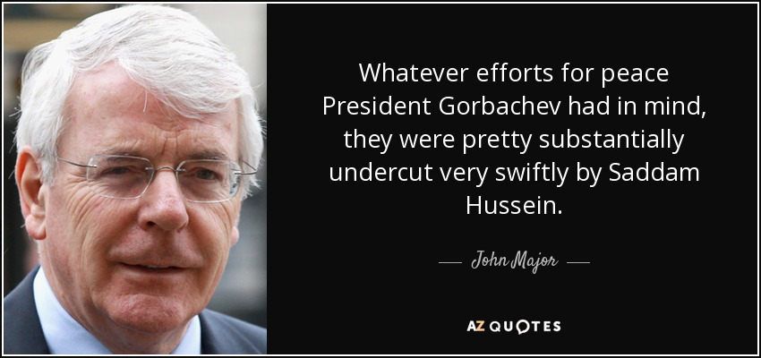 Whatever efforts for peace President Gorbachev had in mind, they were pretty substantially undercut very swiftly by Saddam Hussein. - John Major