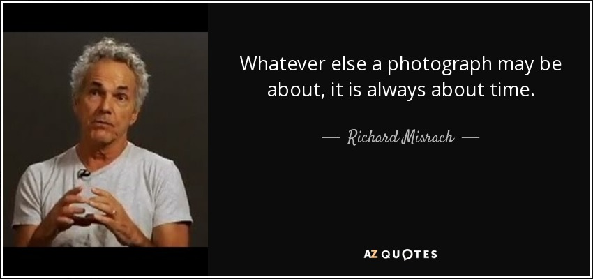 Whatever else a photograph may be about, it is always about time. - Richard Misrach