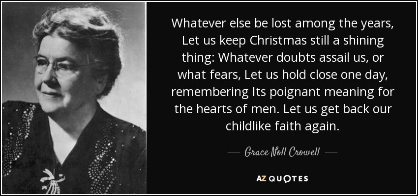 Whatever else be lost among the years, Let us keep Christmas still a shining thing: Whatever doubts assail us, or what fears, Let us hold close one day, remembering Its poignant meaning for the hearts of men. Let us get back our childlike faith again. - Grace Noll Crowell