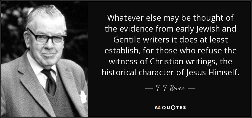 Whatever else may be thought of the evidence from early Jewish and Gentile writers it does at least establish, for those who refuse the witness of Christian writings, the historical character of Jesus Himself. - F. F. Bruce