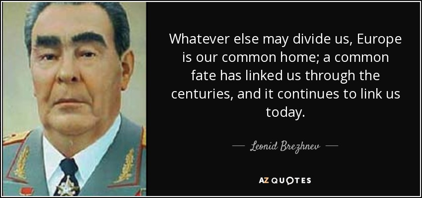 Whatever else may divide us, Europe is our common home; a common fate has linked us through the centuries, and it continues to link us today. - Leonid Brezhnev
