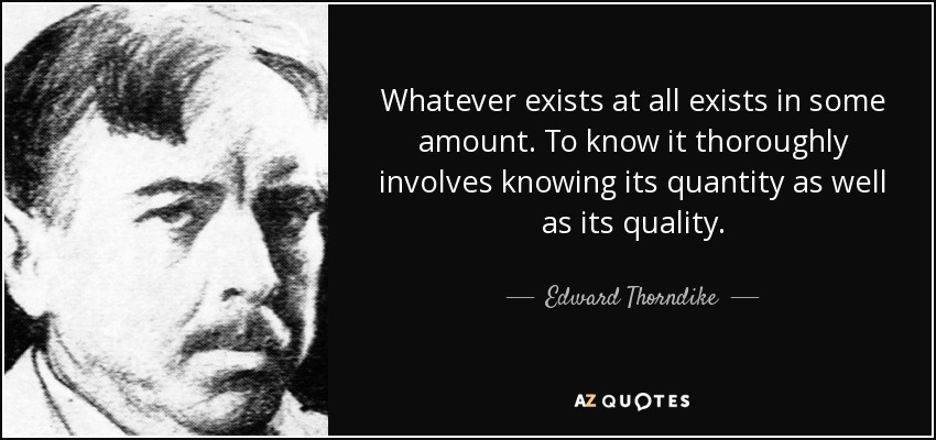 Whatever exists at all exists in some amount. To know it thoroughly involves knowing its quantity as well as its quality. - Edward Thorndike