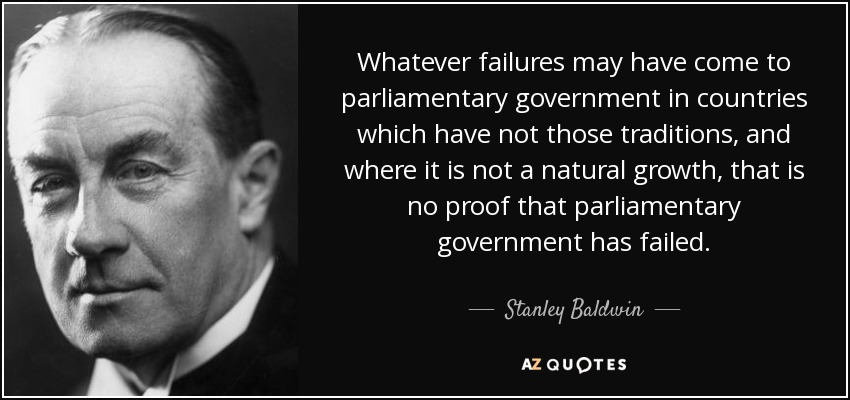 Whatever failures may have come to parliamentary government in countries which have not those traditions, and where it is not a natural growth, that is no proof that parliamentary government has failed. - Stanley Baldwin