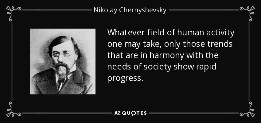 Whatever field of human activity one may take, only those trends that are in harmony with the needs of society show rapid progress. - Nikolay Chernyshevsky