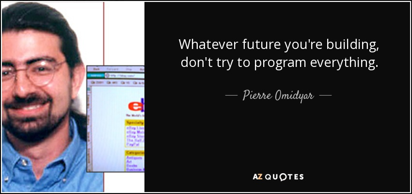 Whatever future you're building, don't try to program everything. - Pierre Omidyar
