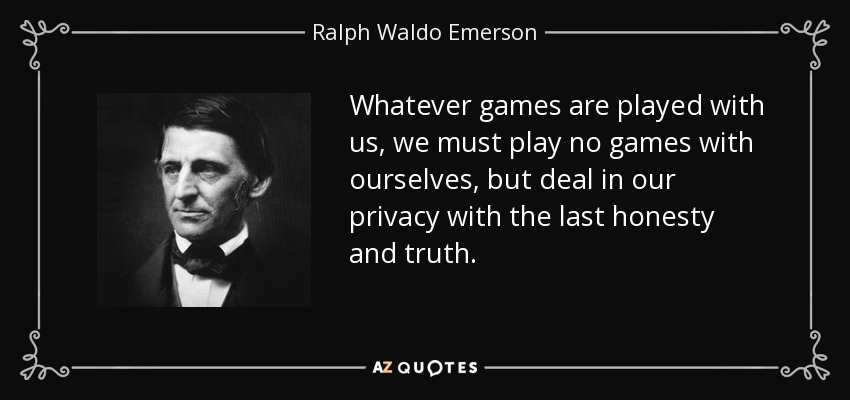 Whatever games are played with us, we must play no games with ourselves, but deal in our privacy with the last honesty and truth. - Ralph Waldo Emerson