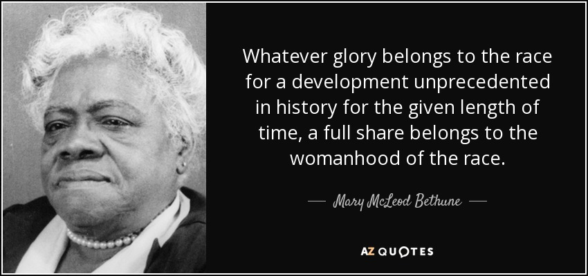 Whatever glory belongs to the race for a development unprecedented in history for the given length of time, a full share belongs to the womanhood of the race. - Mary McLeod Bethune