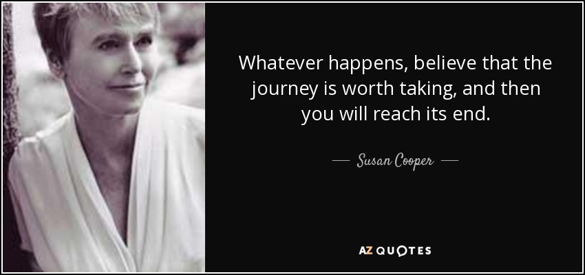 Whatever happens, believe that the journey is worth taking, and then you will reach its end. - Susan Cooper