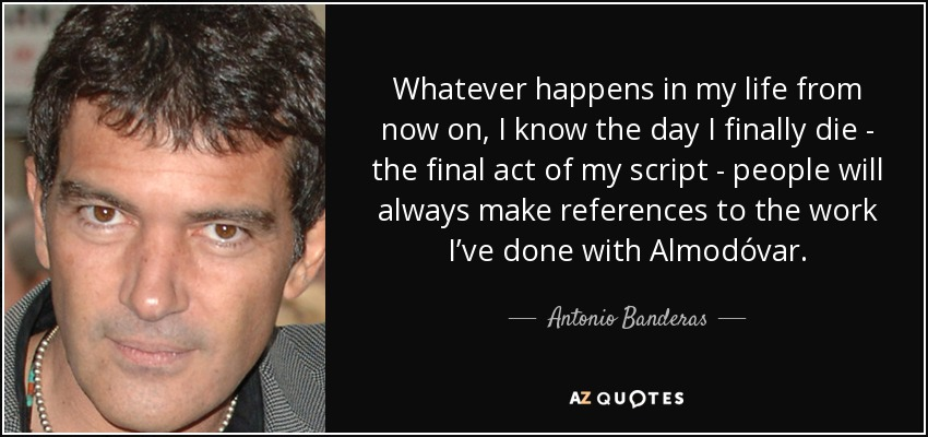 Whatever happens in my life from now on, I know the day I finally die - the final act of my script - people will always make references to the work I've done with Almodóvar. - Antonio Banderas