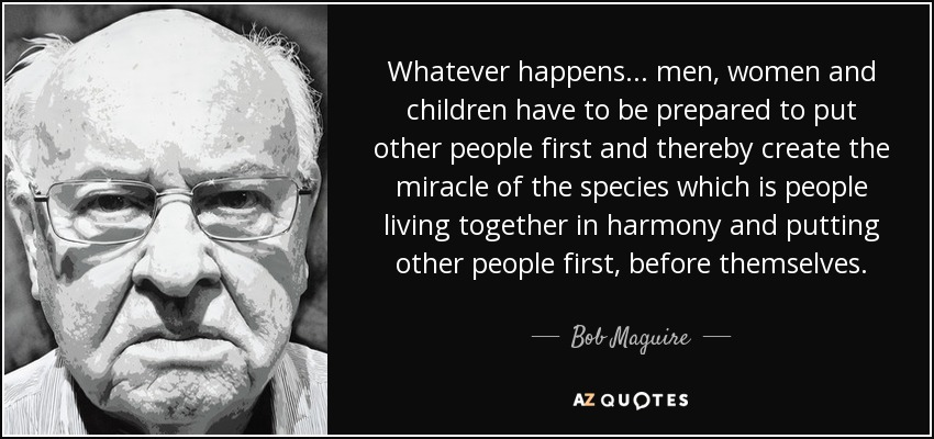 Whatever happens... men, women and children have to be prepared to put other people first and thereby create the miracle of the species which is people living together in harmony and putting other people first, before themselves. - Bob Maguire