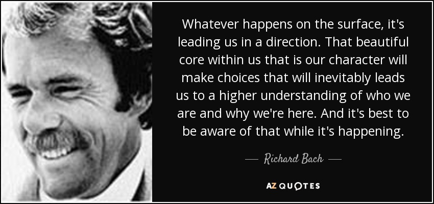Whatever happens on the surface, it's leading us in a direction. That beautiful core within us that is our character will make choices that will inevitably leads us to a higher understanding of who we are and why we're here. And it's best to be aware of that while it's happening. - Richard Bach