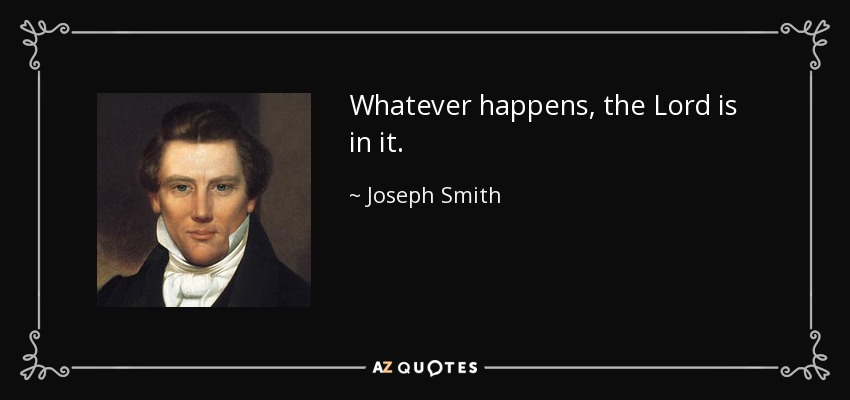 Whatever happens, the Lord is in it. - Joseph Smith, Jr.
