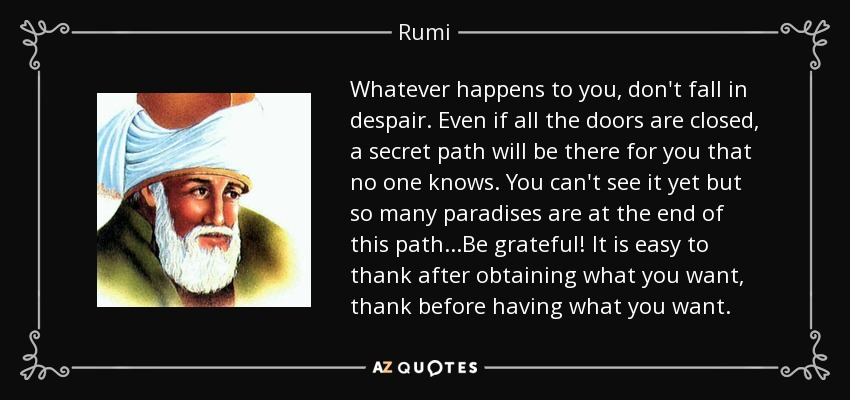 Whatever happens to you, don't fall in despair. Even if all the doors are closed, a secret path will be there for you that no one knows. You can't see it yet but so many paradises are at the end of this path...Be grateful! It is easy to thank after obtaining what you want, thank before having what you want. - Rumi
