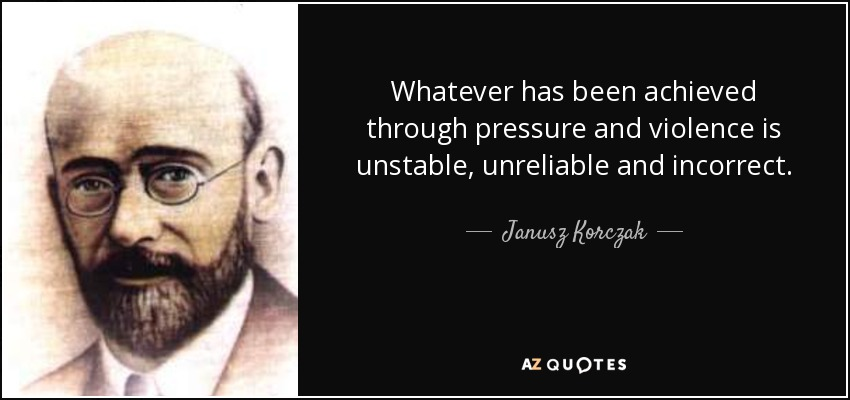 Whatever has been achieved through pressure and violence is unstable, unreliable and incorrect. - Janusz Korczak