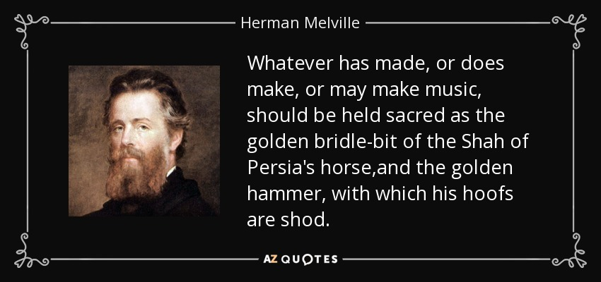 Whatever has made, or does make, or may make music, should be held sacred as the golden bridle-bit of the Shah of Persia's horse,and the golden hammer, with which his hoofs are shod. - Herman Melville