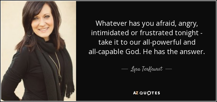 Whatever has you afraid, angry, intimidated or frustrated tonight - take it to our all-powerful and all-capable God. He has the answer. - Lysa TerKeurst