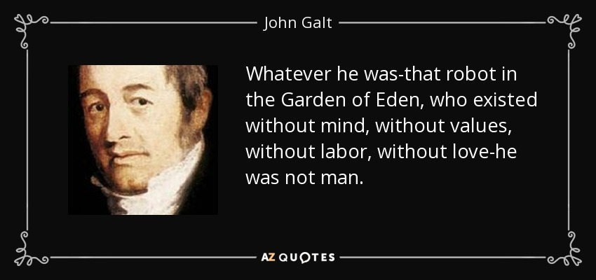 Whatever he was-that robot in the Garden of Eden, who existed without mind, without values, without labor, without love-he was not man. - John Galt