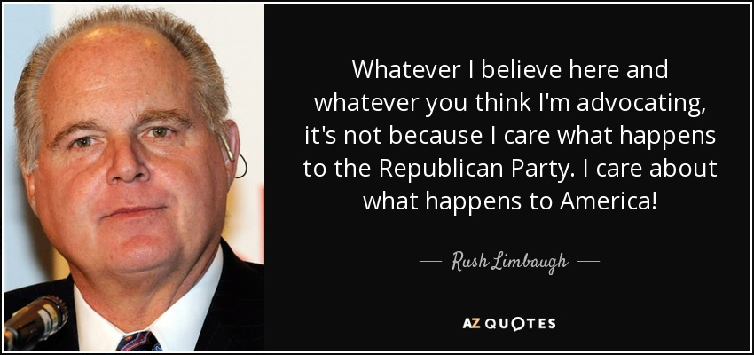 Whatever I believe here and whatever you think I'm advocating, it's not because I care what happens to the Republican Party. I care about what happens to America! - Rush Limbaugh