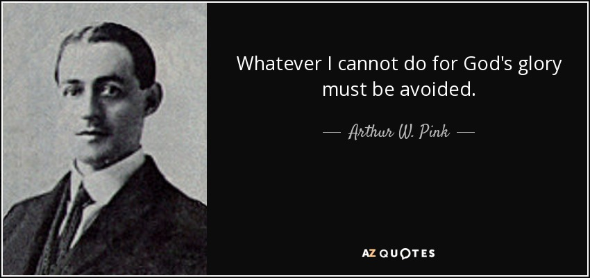 Whatever I cannot do for God's glory must be avoided. - Arthur W. Pink