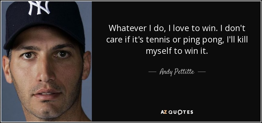 Whatever I do, I love to win. I don't care if it's tennis or ping pong, I'll kill myself to win it. - Andy Pettitte