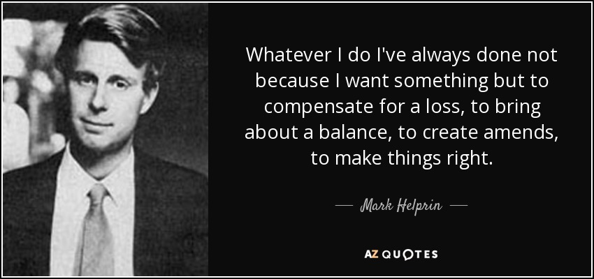 Whatever I do I've always done not because I want something but to compensate for a loss, to bring about a balance, to create amends, to make things right. - Mark Helprin