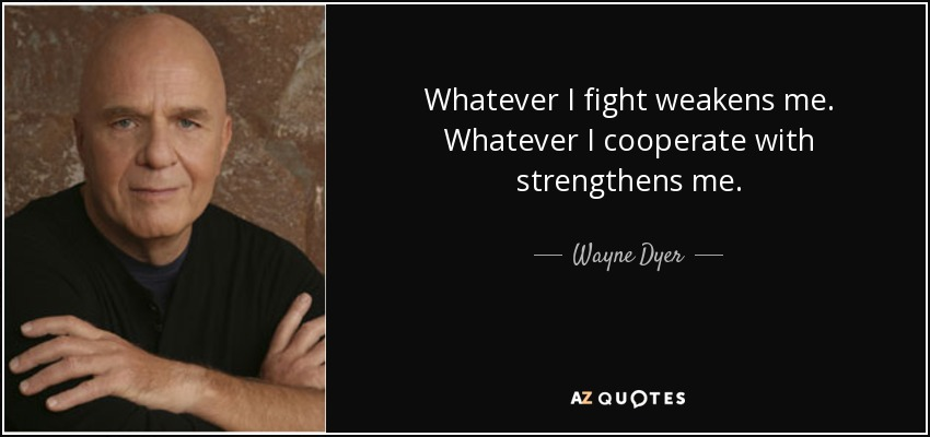 Whatever I fight weakens me. Whatever I cooperate with strengthens me. - Wayne Dyer