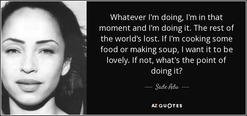 Whatever I'm doing, I'm in that moment and I'm doing it. The rest of the world's lost. If I'm cooking some food or making soup, I want it to be lovely. If not, what's the point of doing it? - Sade Adu