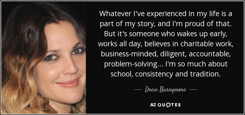 Whatever I've experienced in my life is a part of my story, and I'm proud of that. But it's someone who wakes up early, works all day, believes in charitable work, business-minded, diligent, accountable, problem-solving... I'm so much about school, consistency and tradition. - Drew Barrymore