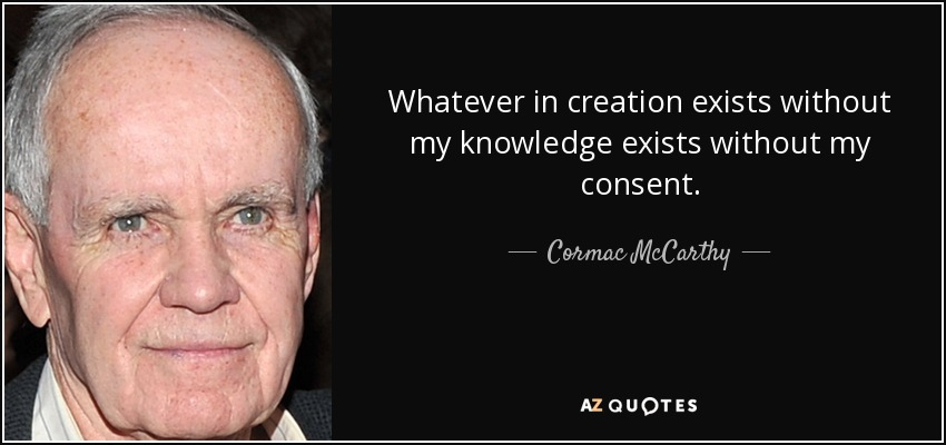 Whatever in creation exists without my knowledge exists without my consent. - Cormac McCarthy