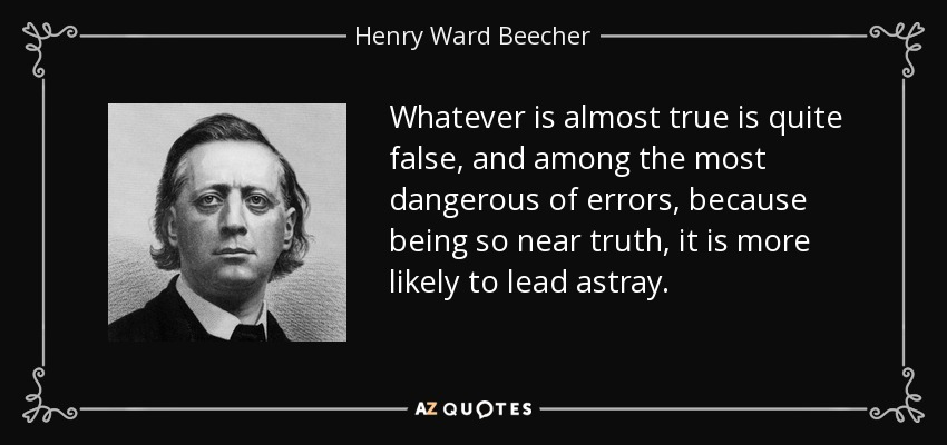 Whatever is almost true is quite false, and among the most dangerous of errors, because being so near truth, it is more likely to lead astray. - Henry Ward Beecher