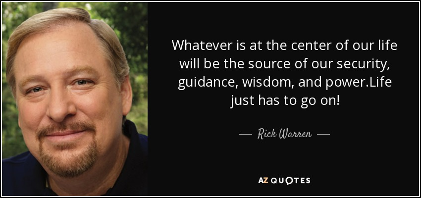Whatever is at the center of our life will be the source of our security, guidance, wisdom, and power.Life just has to go on! - Rick Warren