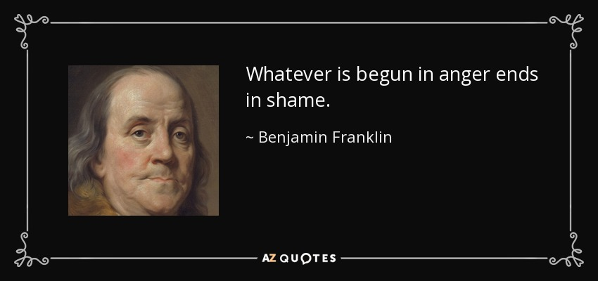 Whatever is begun in anger ends in shame. - Benjamin Franklin