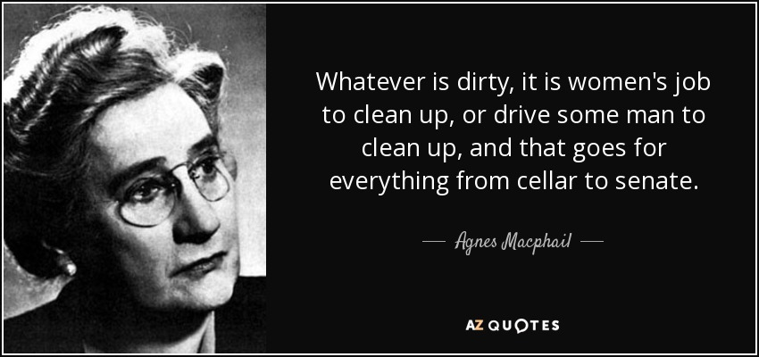 Whatever is dirty, it is women's job to clean up, or drive some man to clean up, and that goes for everything from cellar to senate. - Agnes Macphail