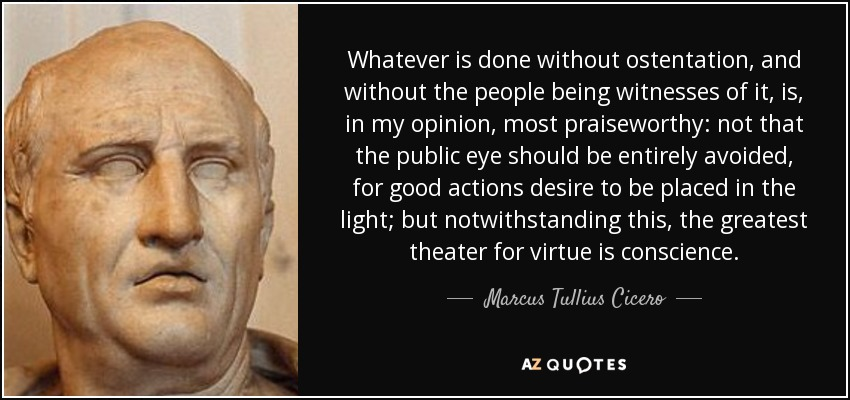 Whatever is done without ostentation, and without the people being witnesses of it, is, in my opinion, most praiseworthy: not that the public eye should be entirely avoided, for good actions desire to be placed in the light; but notwithstanding this, the greatest theater for virtue is conscience. - Marcus Tullius Cicero