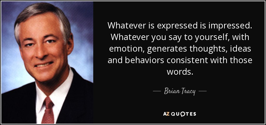 Whatever is expressed is impressed. Whatever you say to yourself, with emotion, generates thoughts, ideas and behaviors consistent with those words. - Brian Tracy