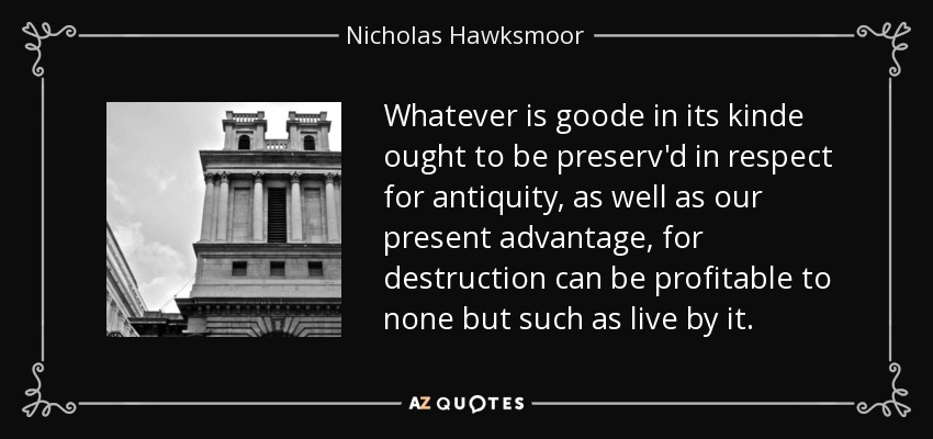 Whatever is goode in its kinde ought to be preserv'd in respect for antiquity, as well as our present advantage, for destruction can be profitable to none but such as live by it. - Nicholas Hawksmoor