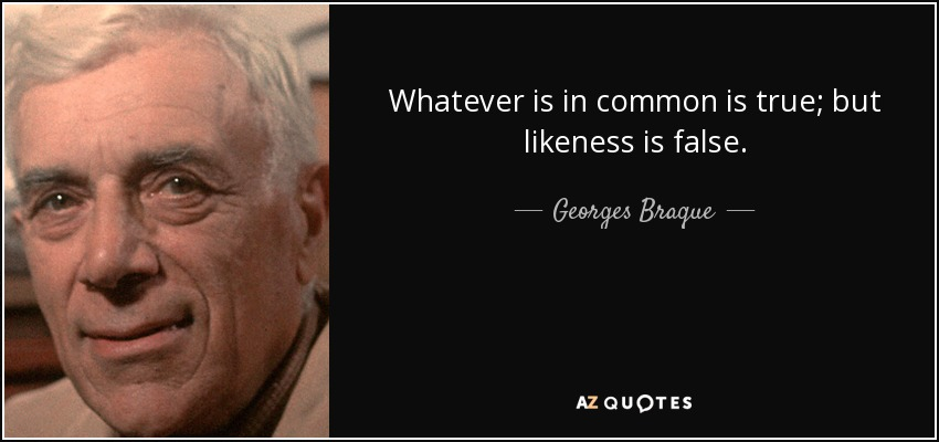 Whatever is in common is true; but likeness is false. - Georges Braque