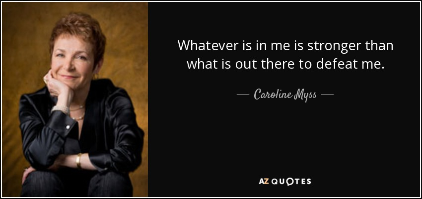 Whatever is in me is stronger than what is out there to defeat me. - Caroline Myss