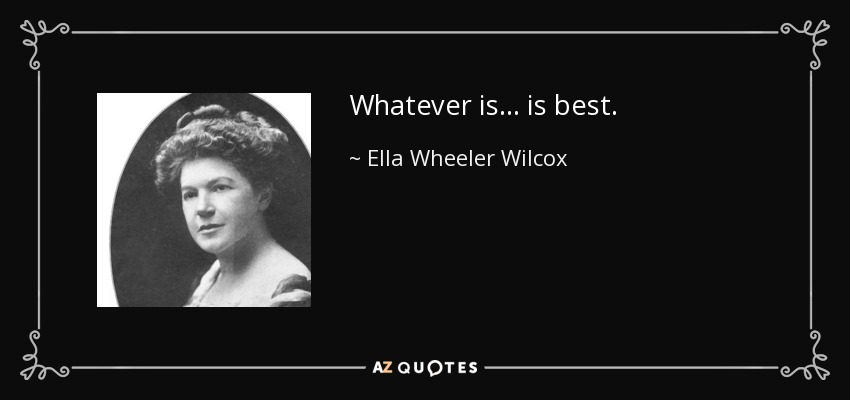 Whatever is... is best. - Ella Wheeler Wilcox