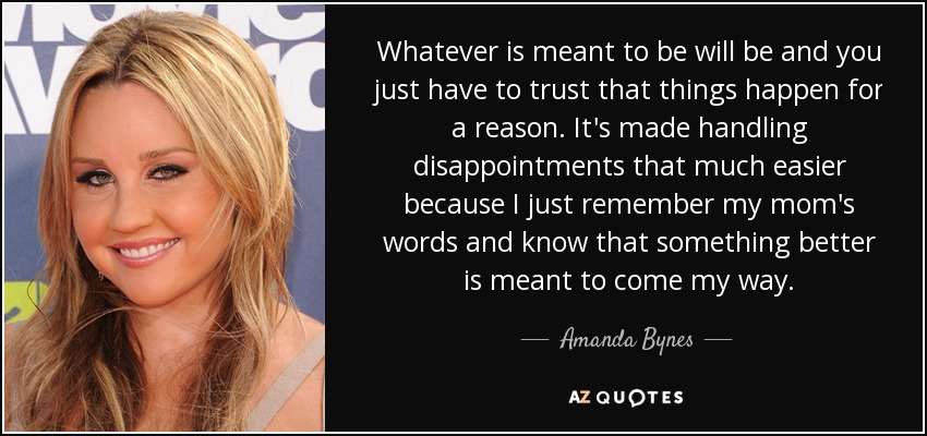 Whatever is meant to be will be and you just have to trust that things happen for a reason. It's made handling disappointments that much easier because I just remember my mom's words and know that something better is meant to come my way. - Amanda Bynes