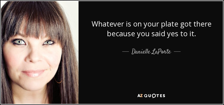 Whatever is on your plate got there because you said yes to it. - Danielle LaPorte